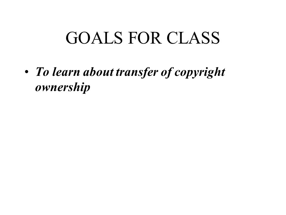 GOALS FOR CLASS To learn about transfer of copyright ownership