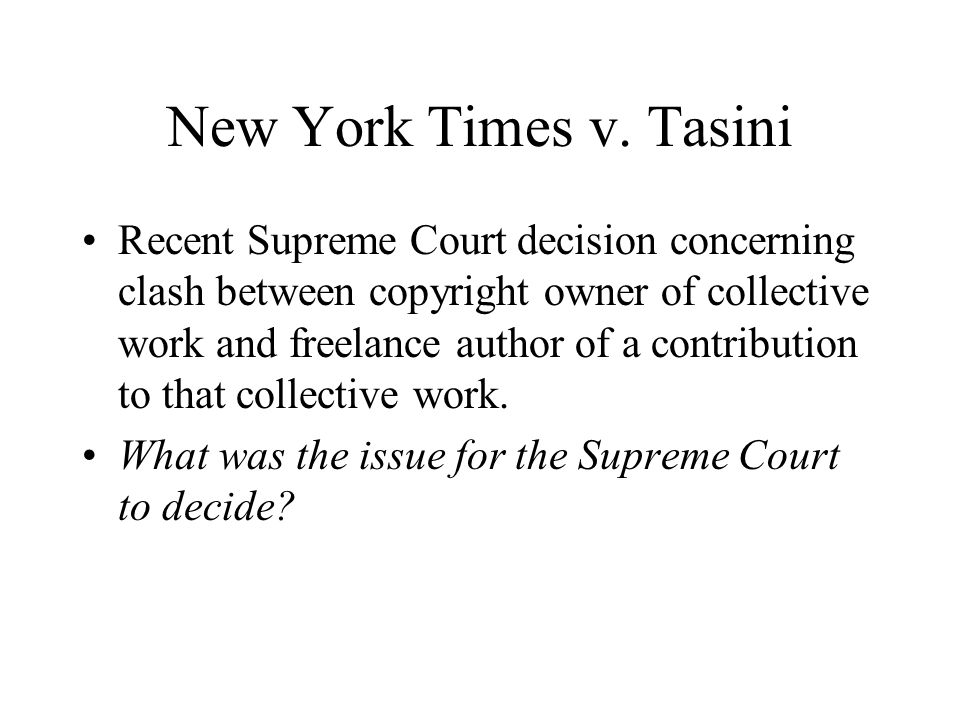 New York Times v. Tasini Recent Supreme Court decision concerning clash between copyright owner of collective work and freelance author of a contribut