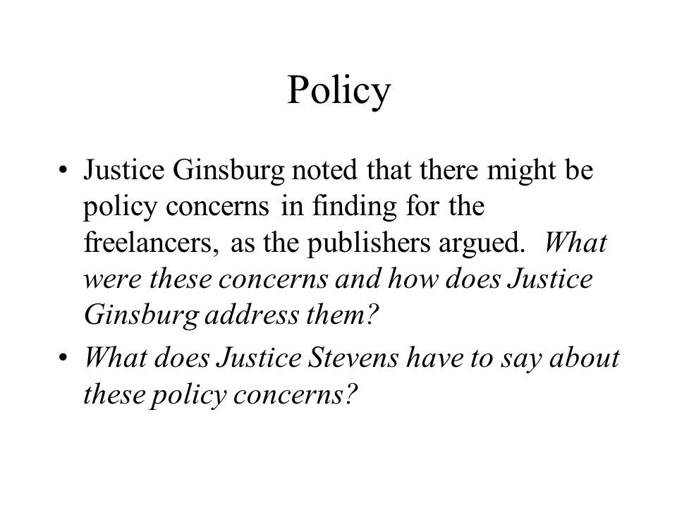 Policy Justice Ginsburg noted that there might be policy concerns in finding for the freelancers, as the publishers argued.