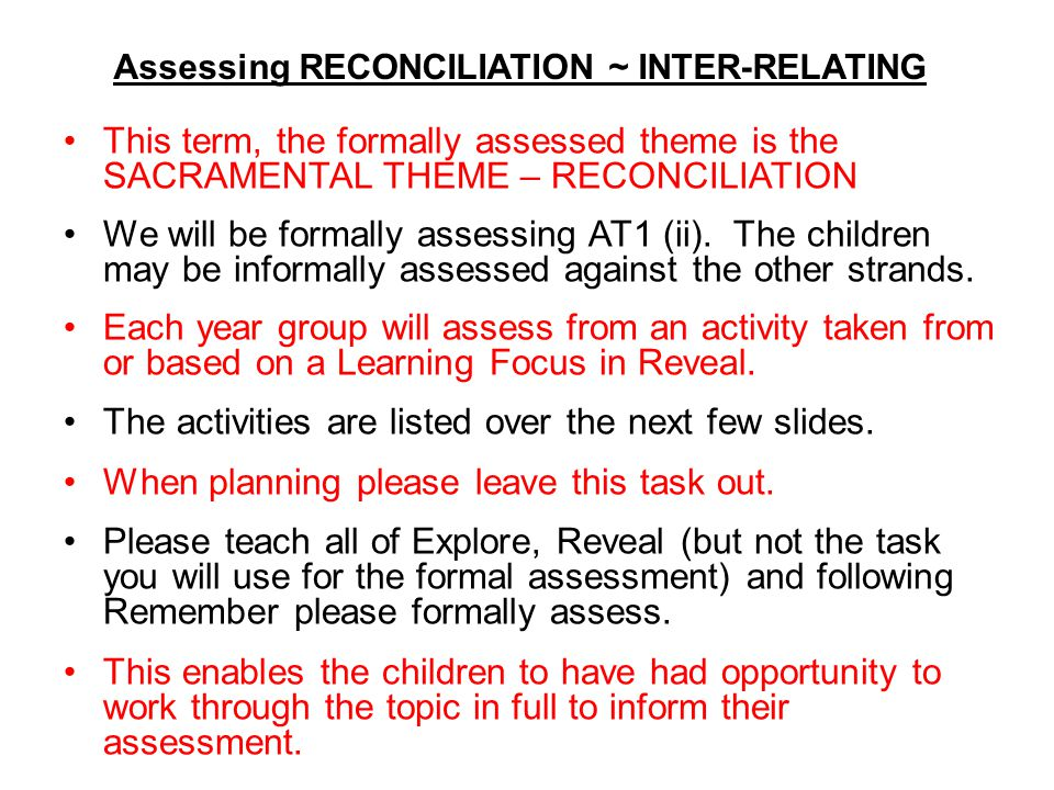 Assessing RECONCILIATION ~ INTER-RELATING This term, the formally assessed theme is the SACRAMENTAL THEME – RECONCILIATION We will be formally assessi