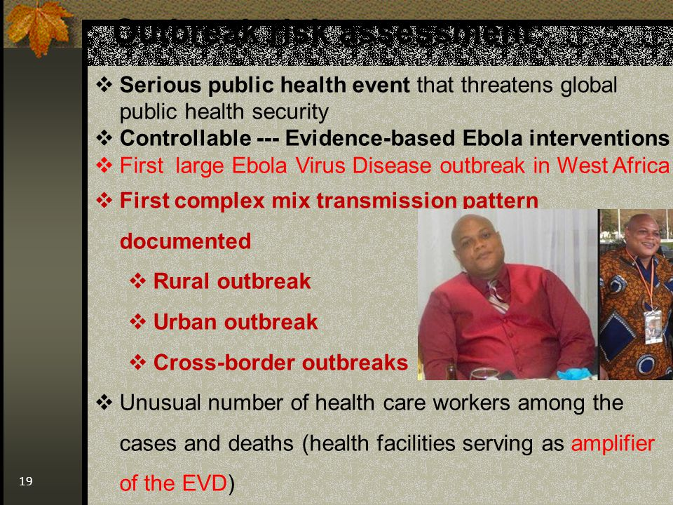 Outbreak risk assessment 19  Serious public health event that threatens global public health security  Controllable --- Evidence-based Ebola interventions  First large Ebola Virus Disease outbreak in West Africa  First complex mix transmission pattern documented  Rural outbreak  Urban outbreak  Cross-border outbreaks  Unusual number of health care workers among the cases and deaths (health facilities serving as amplifier of the EVD)