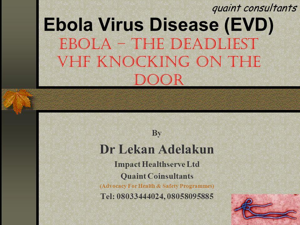 Ebola Virus Disease (EVD) EBOLA – THE DEADLIEST VHF KNOCKING ON THE DOOR By Dr Lekan Adelakun Impact Healthserve Ltd Quaint Coinsultants (Advocacy For Health & Safety Programmes) Tel: 08033444024, 08058095885 quaint consultants