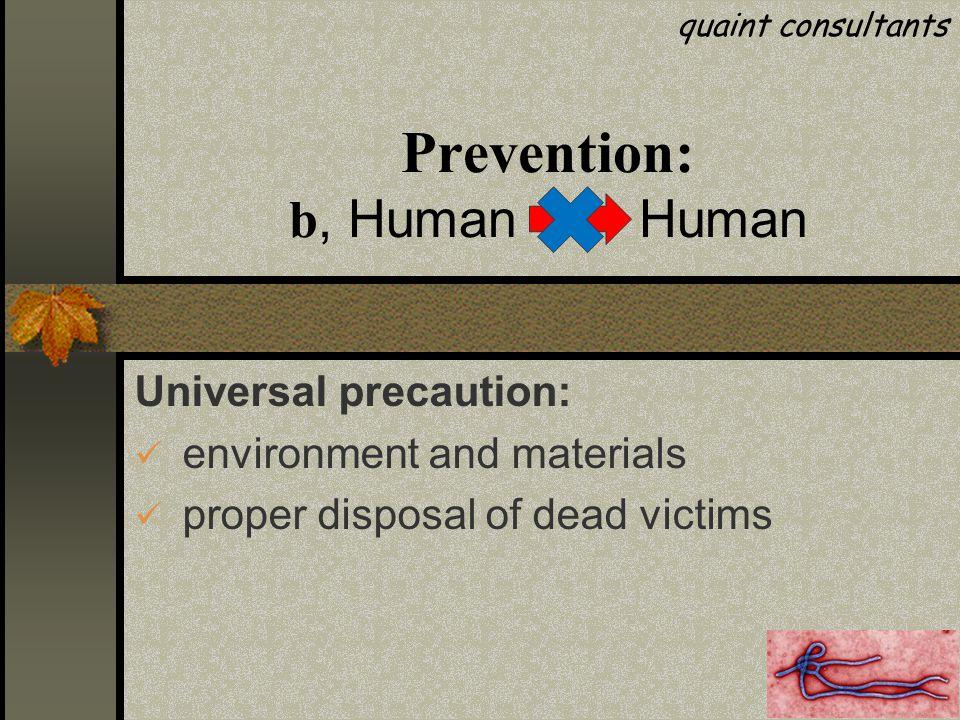 Prevention: b, Human Human Universal precaution: environment and materials proper disposal of dead victims quaint consultants