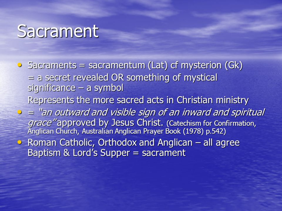 Sacrament Sacraments = sacramentum (Lat) cf mysterion (Gk) Sacraments = sacramentum (Lat) cf mysterion (Gk) = a secret revealed OR something of mystical significance – a symbol Represents the more sacred acts in Christian ministry = an outward and visible sign of an inward and spiritual grace approved by Jesus Christ.
