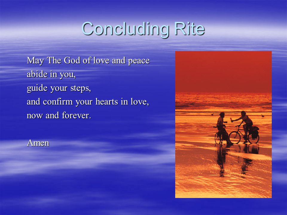 Concluding Rite May The God of love and peace abide in you, guide your steps, and confirm your hearts in love, now and forever.