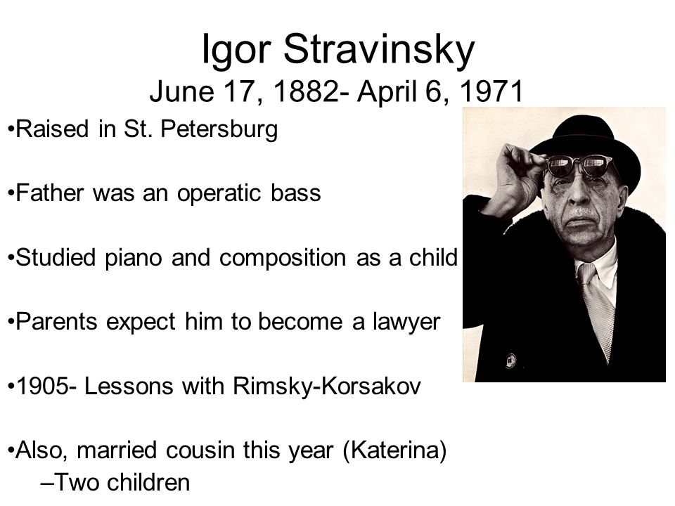 Igor Stravinsky June 17, 1882- April 6, 1971 Raised in St. Petersburg Father was an operatic bass Studied piano and composition as a child Parents exp