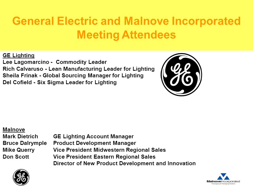 GE Lighting Lee Lagomarcino - Commodity Leader Rich Calvaruso - Lean Manufacturing Leader for Lighting Sheila Frinak - Global Sourcing Manager for Lighting Del Cofield - Six Sigma Leader for Lighting Malnove Mark Dietrich GE Lighting Account Manager Bruce Dalrymple Product Development Manager Mike Querry Vice President Midwestern Regional Sales Don Scott Vice President Eastern Regional Sales Director of New Product Development and Innovation General Electric and Malnove Incorporated Meeting Attendees