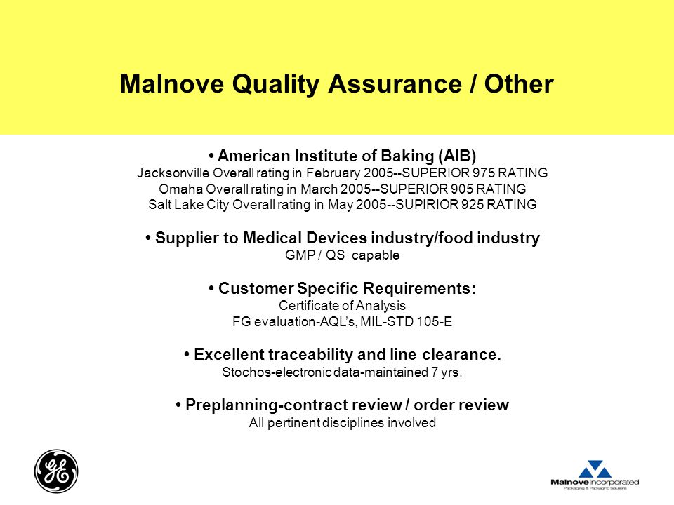 Malnove Quality Assurance / Other American Institute of Baking (AIB) Jacksonville Overall rating in February 2005--SUPERIOR 975 RATING Omaha Overall rating in March 2005--SUPERIOR 905 RATING Salt Lake City Overall rating in May 2005--SUPIRIOR 925 RATING Supplier to Medical Devices industry/food industry GMP / QS capable Customer Specific Requirements: Certificate of Analysis FG evaluation-AQL's, MIL-STD 105-E Excellent traceability and line clearance.