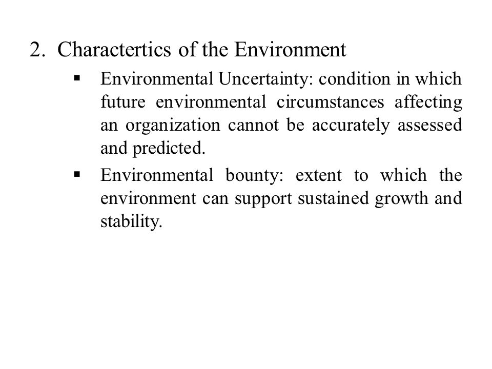 2.Charactertics of the Environment  Environmental Uncertainty: condition in which future environmental circumstances affecting an organization cannot be accurately assessed and predicted.