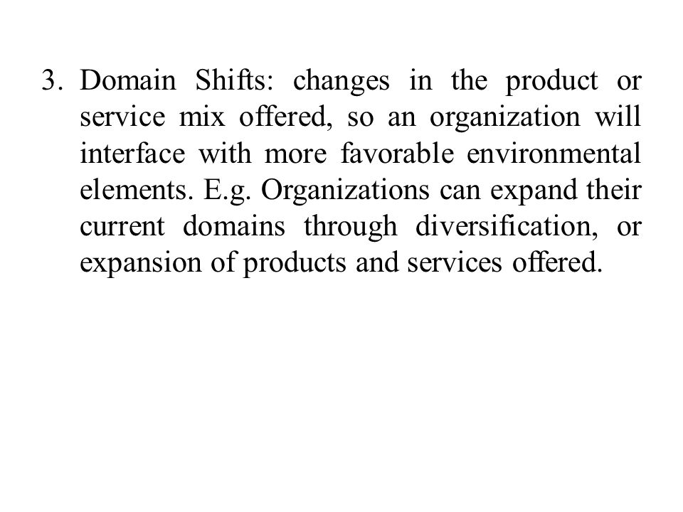 3.Domain Shifts: changes in the product or service mix offered, so an organization will interface with more favorable environmental elements. E.g. Org