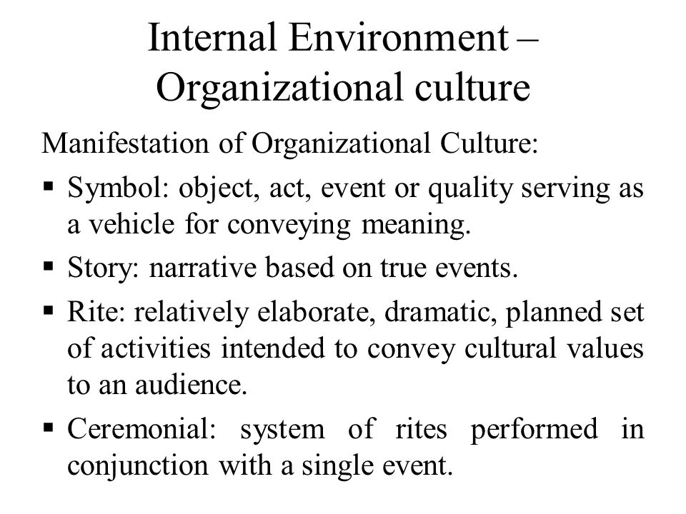 Internal Environment – Organizational culture Manifestation of Organizational Culture:  Symbol: object, act, event or quality serving as a vehicle for conveying meaning.