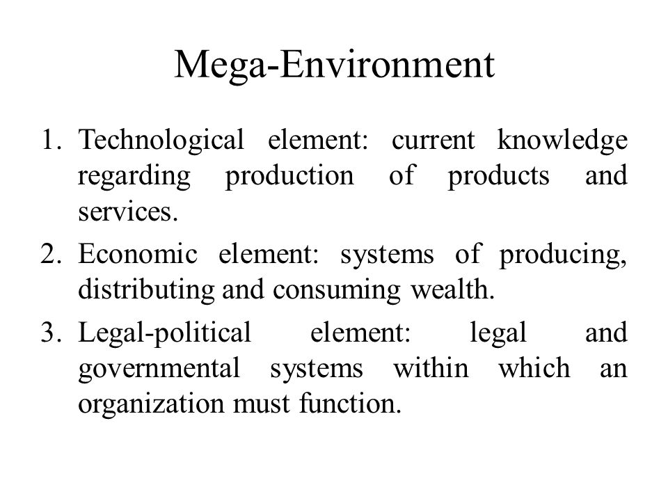 Mega-Environment 1.Technological element: current knowledge regarding production of products and services. 2.Economic element: systems of producing, d