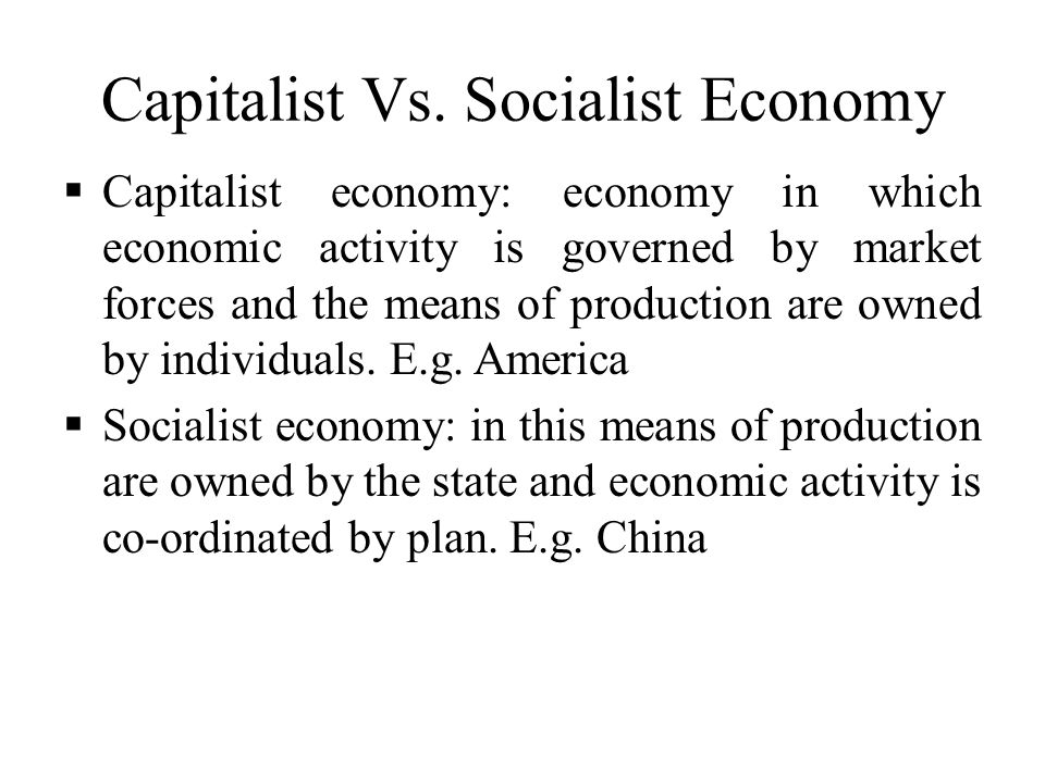 Capitalist Vs. Socialist Economy  Capitalist economy: economy in which economic activity is governed by market forces and the means of production are