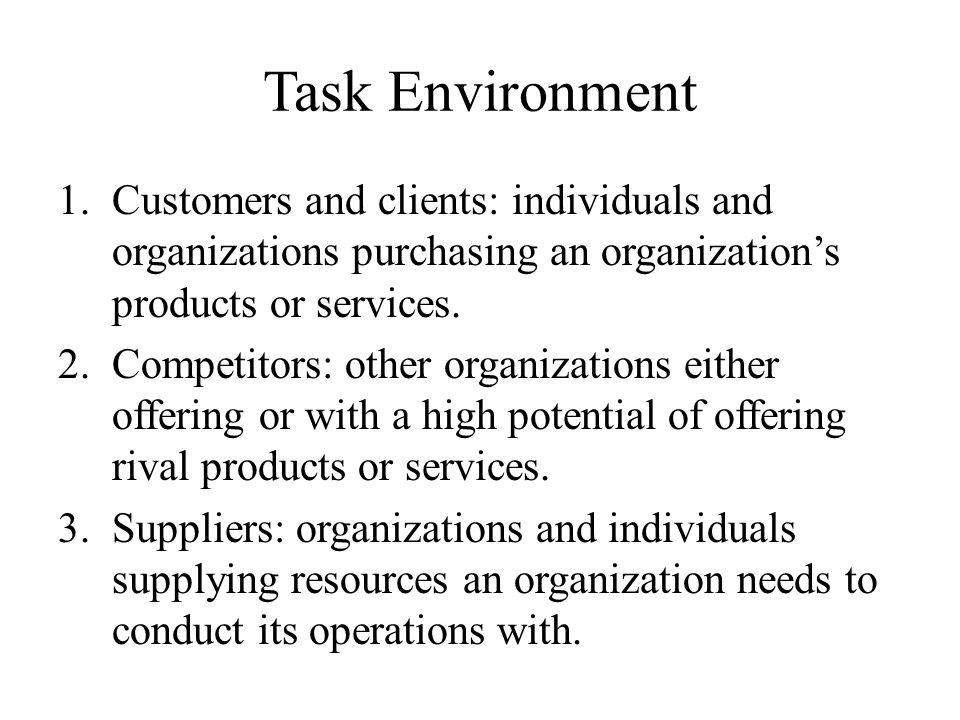 Task Environment 1.Customers and clients: individuals and organizations purchasing an organization's products or services. 2.Competitors: other organi