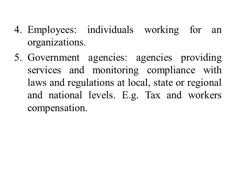4.Employees: individuals working for an organizations. 5.Government agencies: agencies providing services and monitoring compliance with laws and regu