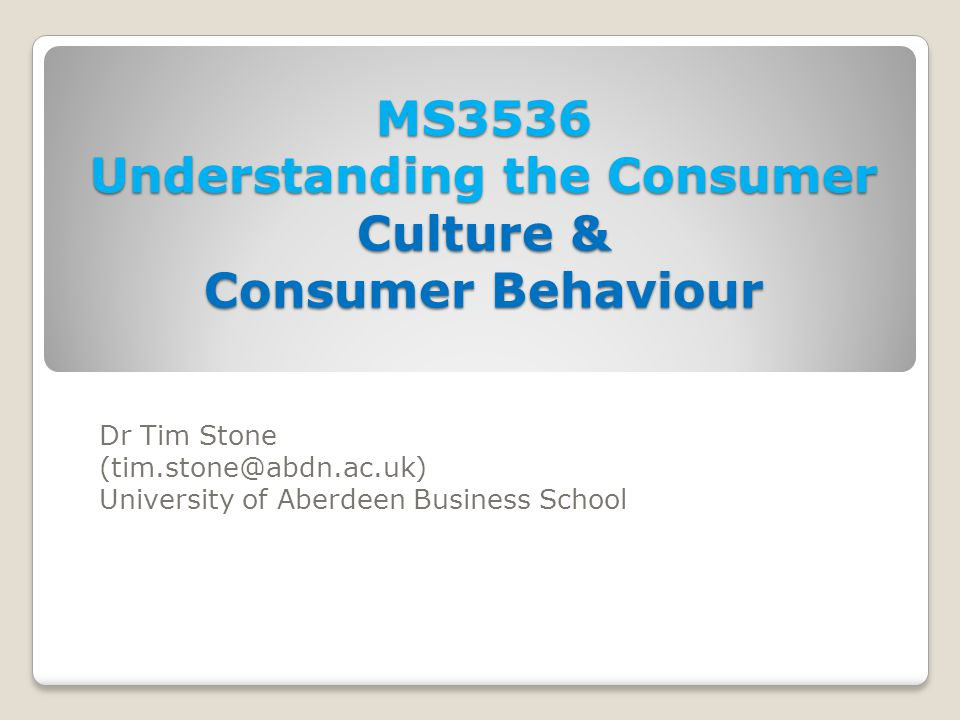MS3536 Understanding the Consumer Culture & Consumer Behaviour Dr Tim Stone (tim.stone@abdn.ac.uk) University of Aberdeen Business School