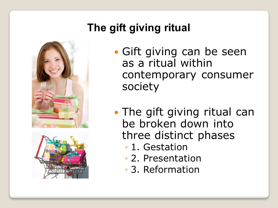 Gift giving can be seen as a ritual within contemporary consumer society The gift giving ritual can be broken down into three distinct phases ◦1.