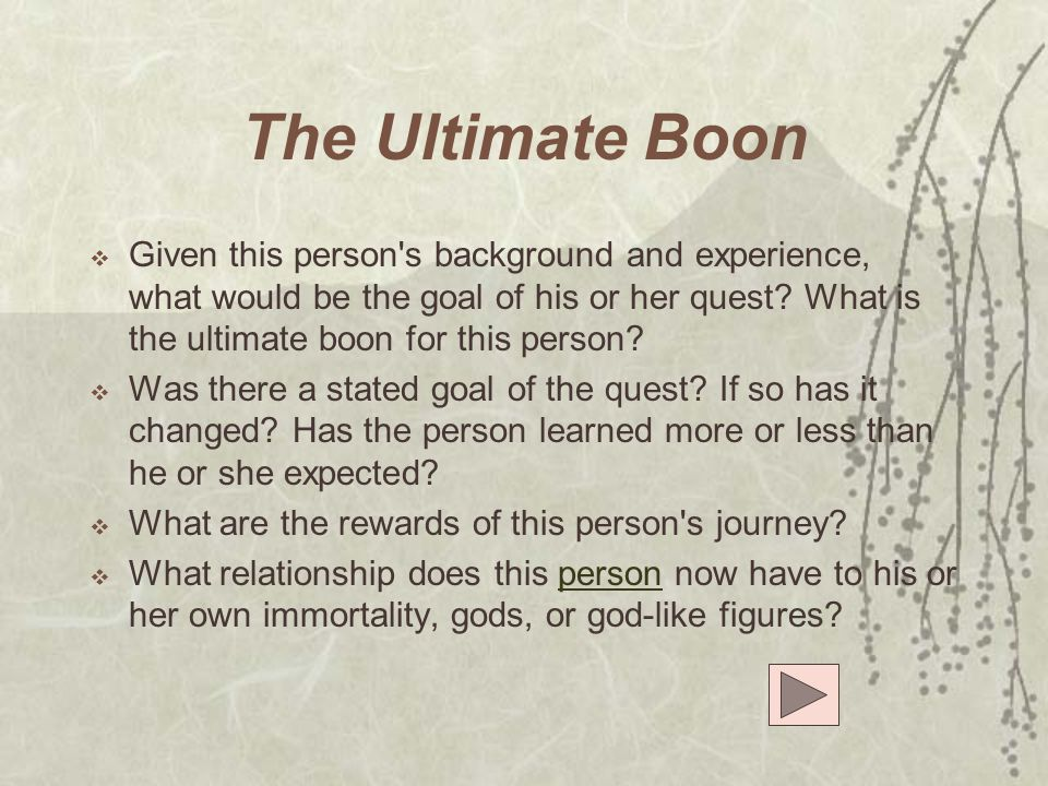 The Ultimate Boon  Given this person's background and experience, what would be the goal of his or her quest? What is the ultimate boon for this pers
