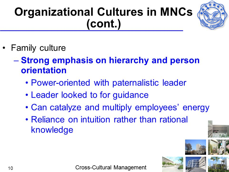 Cross-Cultural Management 10 Organizational Cultures in MNCs (cont.) Family culture –Strong emphasis on hierarchy and person orientation Power-oriente