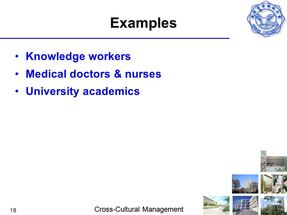 Cross-Cultural Management 16 Examples Knowledge workers Medical doctors & nurses University academics