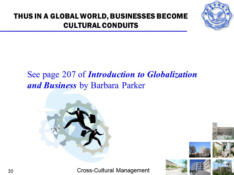 Cross-Cultural Management 30 THUS IN A GLOBAL WORLD, BUSINESSES BECOME CULTURAL CONDUITS See page 207 of Introduction to Globalization and Business by