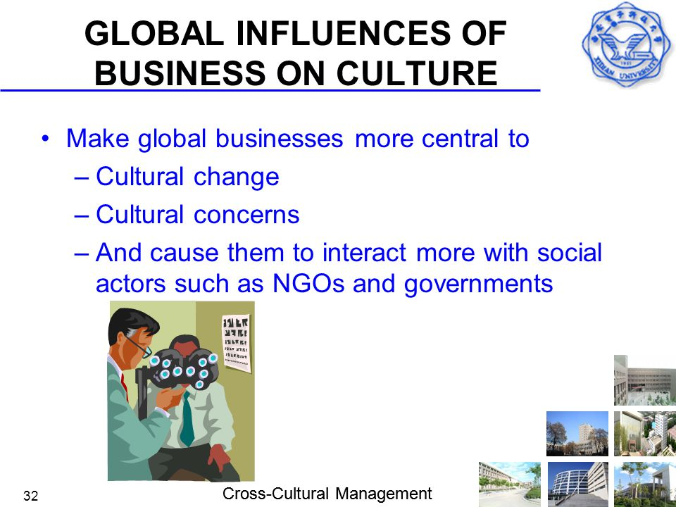 Cross-Cultural Management 32 GLOBAL INFLUENCES OF BUSINESS ON CULTURE Make global businesses more central to –Cultural change –Cultural concerns –And
