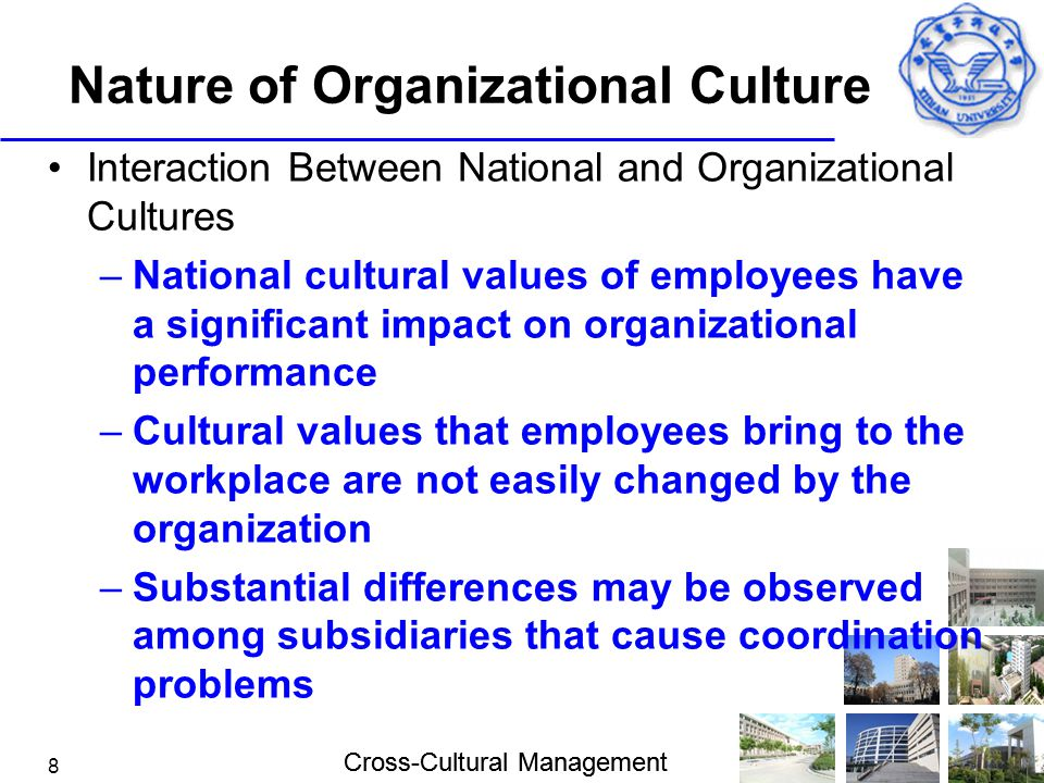Cross-Cultural Management 8 Nature of Organizational Culture Interaction Between National and Organizational Cultures –National cultural values of emp