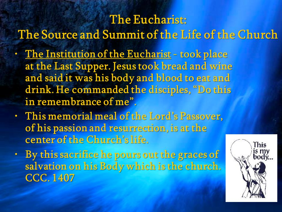 The Eucharist: The Source and Summit of the Life of the Church The Institution of the Eucharist - took place at the Last Supper.