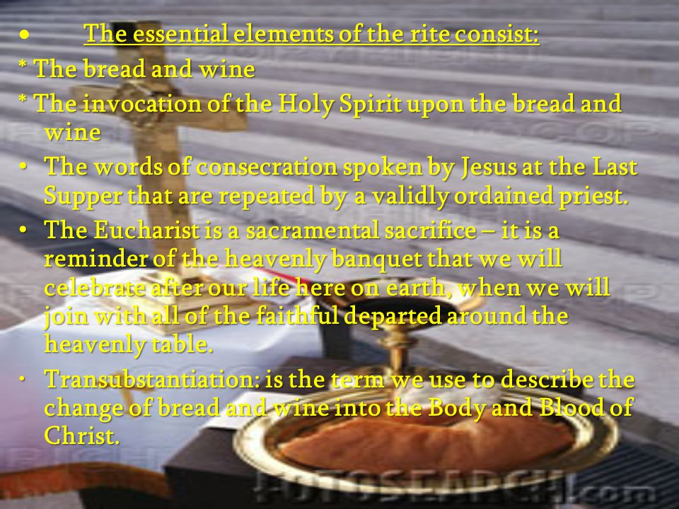 The essential elements of the rite consist:  The essential elements of the rite consist: * The bread and wine * The invocation of the Holy Spirit upon the bread and wine The words of consecration spoken by Jesus at the Last Supper that are repeated by a validly ordained priest.