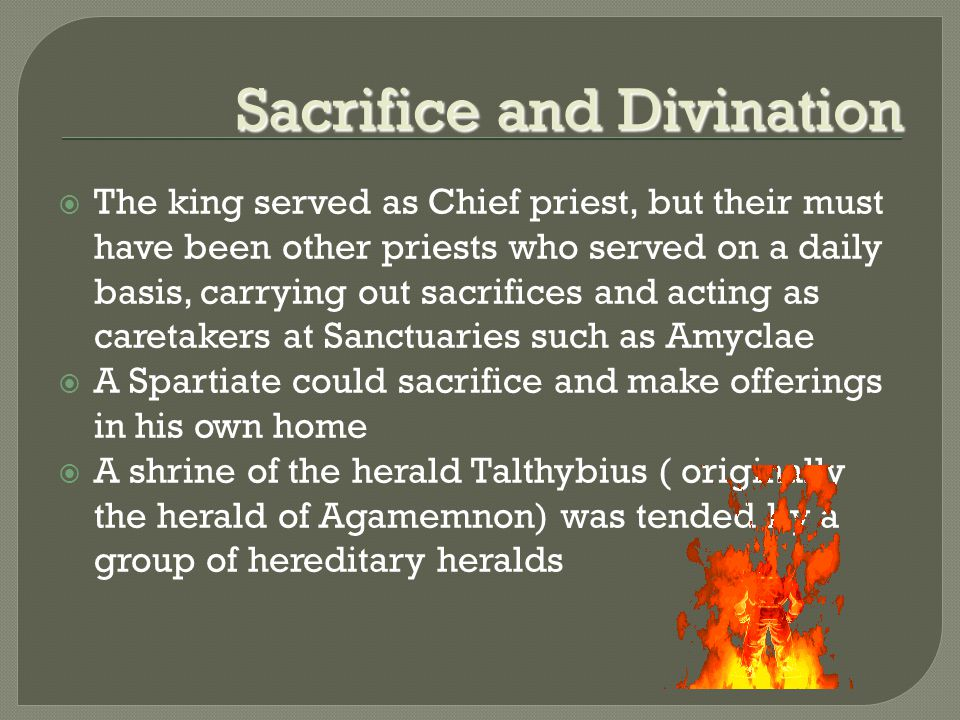 Sacrifice and Divination  The king served as Chief priest, but their must have been other priests who served on a daily basis, carrying out sacrifices and acting as caretakers at Sanctuaries such as Amyclae  A Spartiate could sacrifice and make offerings in his own home  A shrine of the herald Talthybius ( originally the herald of Agamemnon) was tended by a group of hereditary heralds
