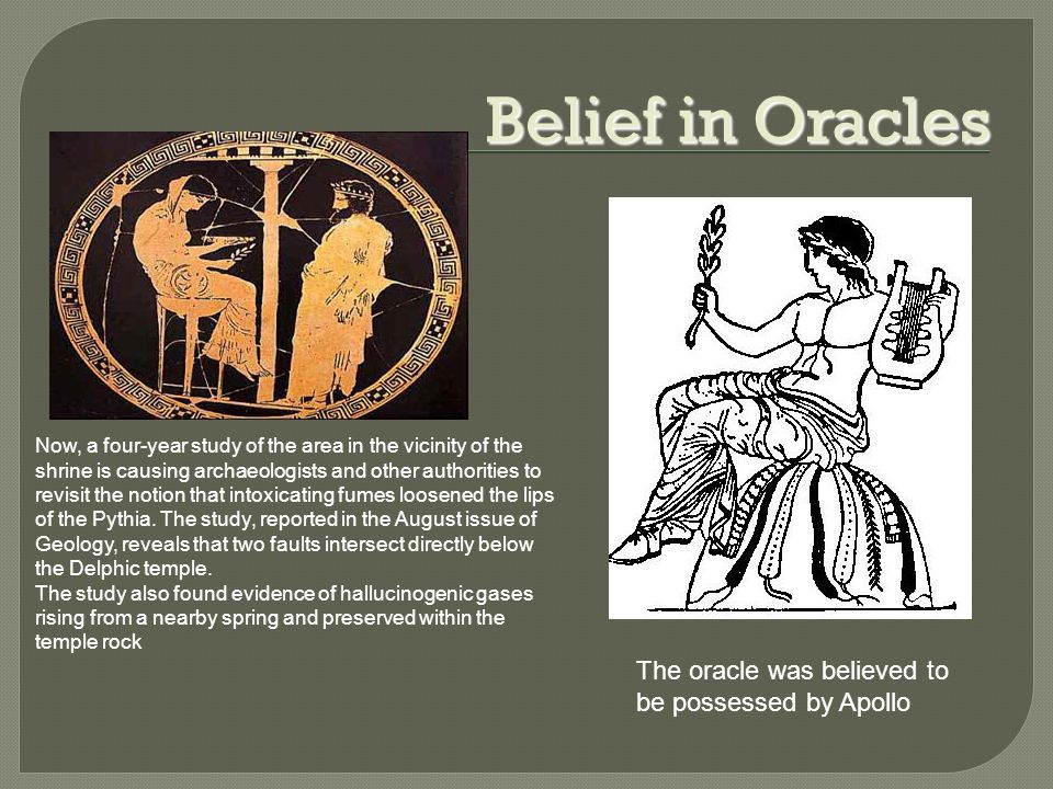 Belief in Oracles The oracle was believed to be possessed by Apollo Now, a four-year study of the area in the vicinity of the shrine is causing archaeologists and other authorities to revisit the notion that intoxicating fumes loosened the lips of the Pythia.