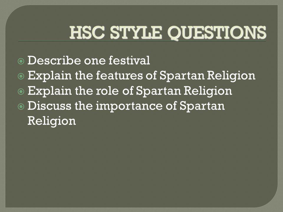 HSC STYLE QUESTIONS  Describe one festival  Explain the features of Spartan Religion  Explain the role of Spartan Religion  Discuss the importance of Spartan Religion