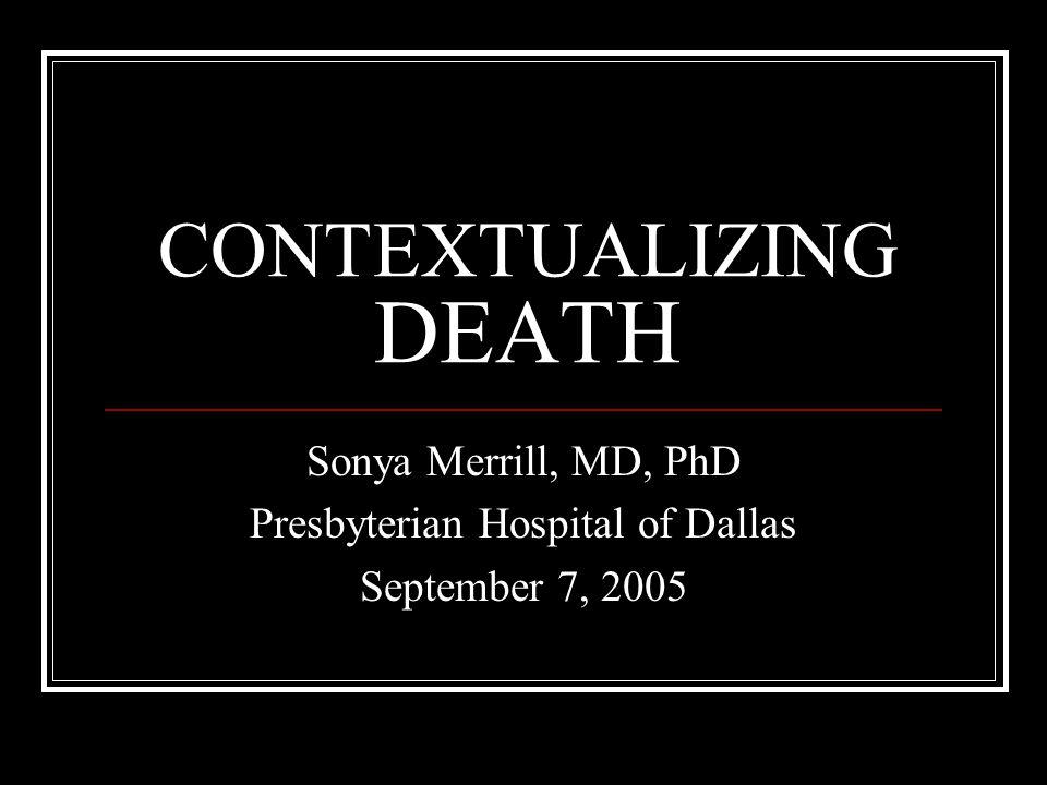 CONTEXTUALIZING DEATH Sonya Merrill, MD, PhD Presbyterian Hospital of Dallas September 7, 2005