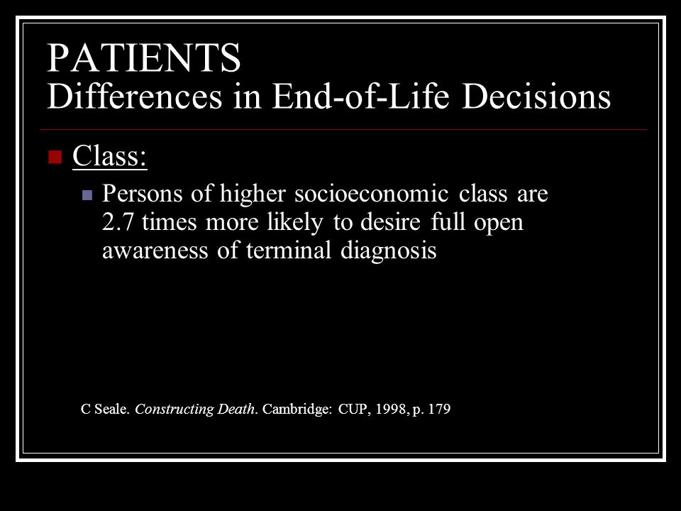 PATIENTS Differences in End-of-Life Decisions Class: Persons of higher socioeconomic class are 2.7 times more likely to desire full open awareness of