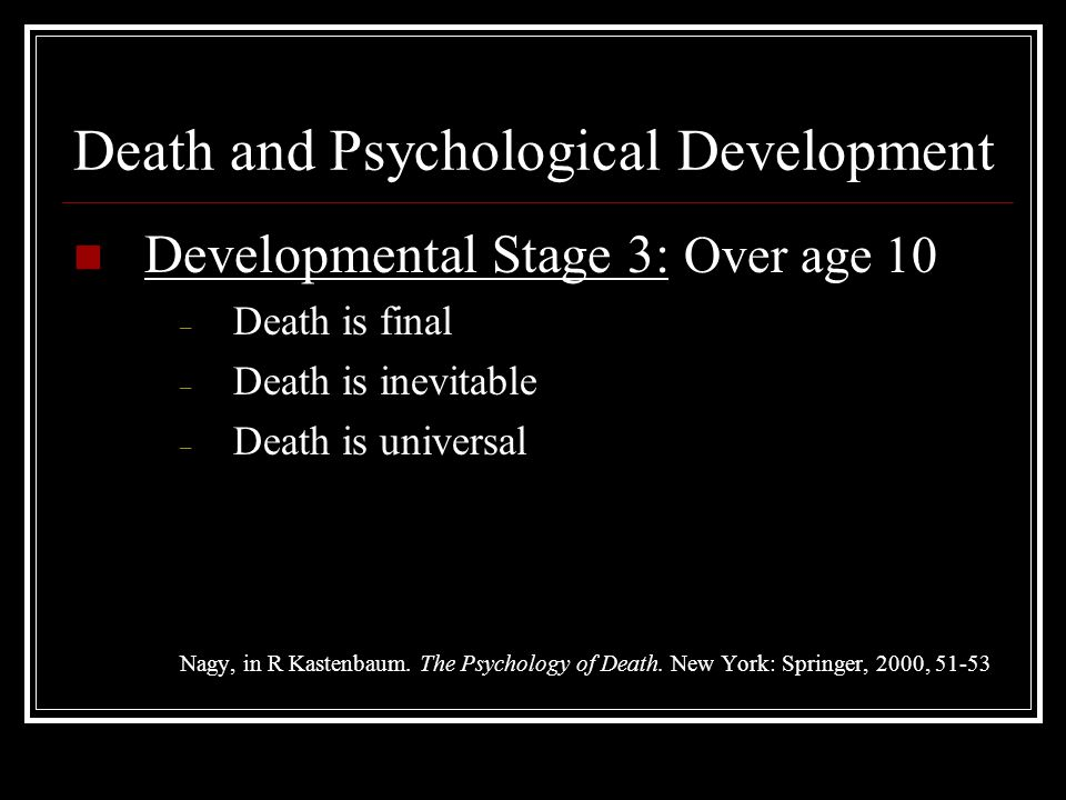 Death and Psychological Development Developmental Stage 3: Over age 10 – Death is final – Death is inevitable – Death is universal Nagy, in R Kastenba