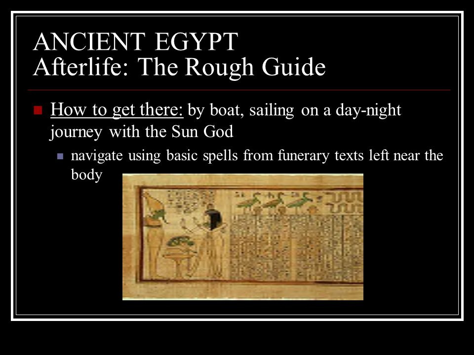 ANCIENT EGYPT Afterlife: The Rough Guide How to get there: by boat, sailing on a day-night journey with the Sun God navigate using basic spells from f