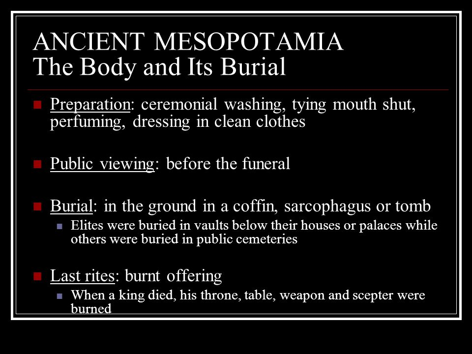 ANCIENT MESOPOTAMIA The Body and Its Burial Preparation: ceremonial washing, tying mouth shut, perfuming, dressing in clean clothes Public viewing: be