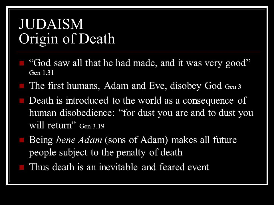 "JUDAISM Origin of Death ""God saw all that he had made, and it was very good"" Gen 1.31 The first humans, Adam and Eve, disobey God Gen 3 Death is intro"