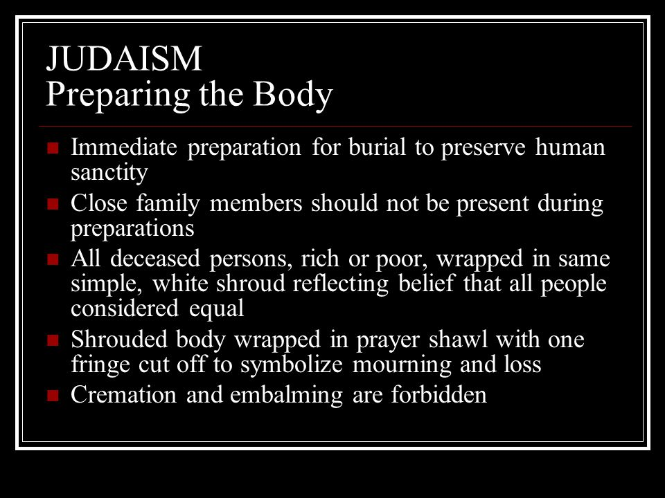 JUDAISM Preparing the Body Immediate preparation for burial to preserve human sanctity Close family members should not be present during preparations
