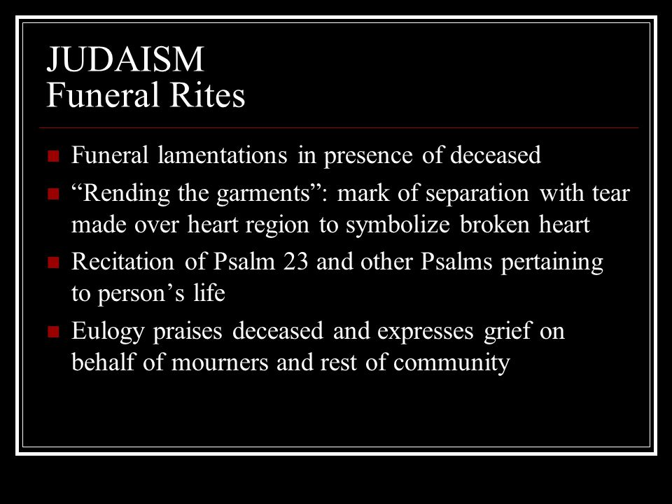 "JUDAISM Funeral Rites Funeral lamentations in presence of deceased ""Rending the garments"": mark of separation with tear made over heart region to symb"