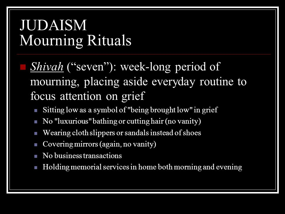 "JUDAISM Mourning Rituals Shivah (""seven""): week-long period of mourning, placing aside everyday routine to focus attention on grief Sitting low as a s"