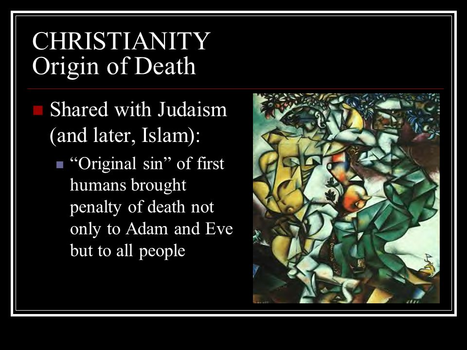 "CHRISTIANITY Origin of Death Shared with Judaism (and later, Islam): ""Original sin"" of first humans brought penalty of death not only to Adam and Eve"