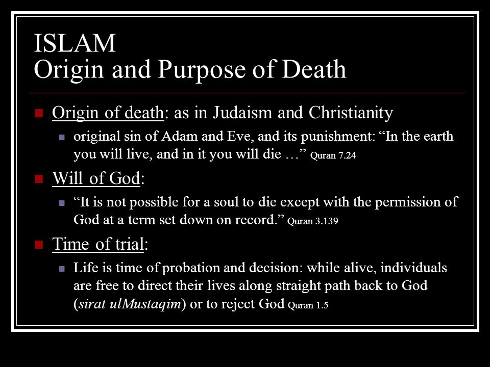 "ISLAM Origin and Purpose of Death Origin of death: as in Judaism and Christianity original sin of Adam and Eve, and its punishment: ""In the earth you"
