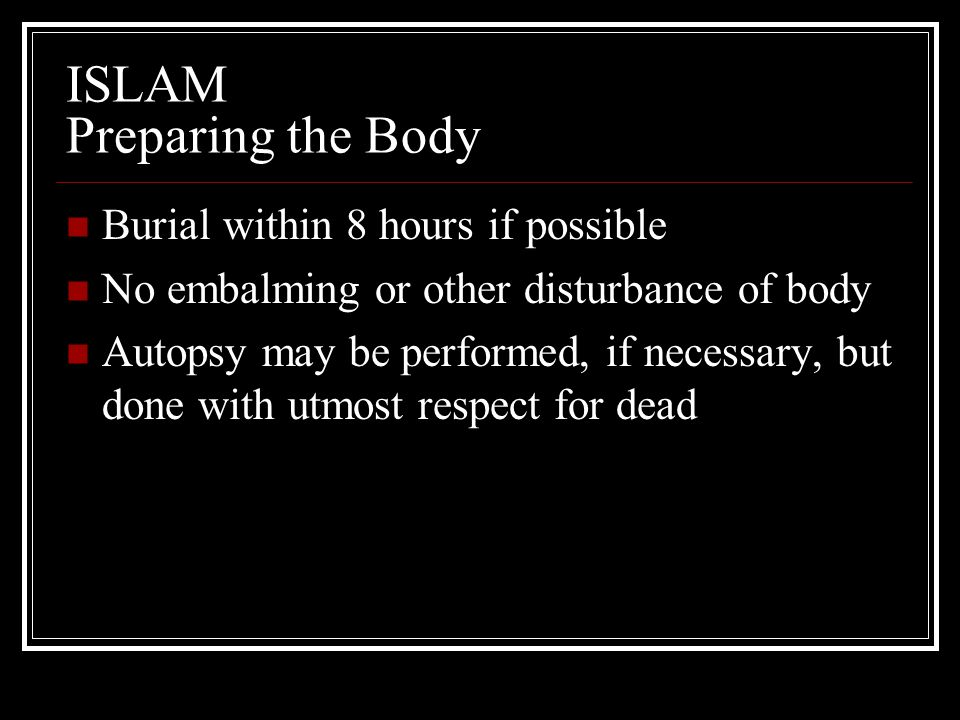 ISLAM Preparing the Body Burial within 8 hours if possible No embalming or other disturbance of body Autopsy may be performed, if necessary, but done
