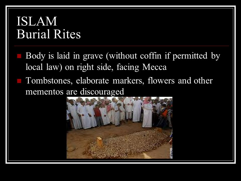 ISLAM Burial Rites Body is laid in grave (without coffin if permitted by local law) on right side, facing Mecca Tombstones, elaborate markers, flowers