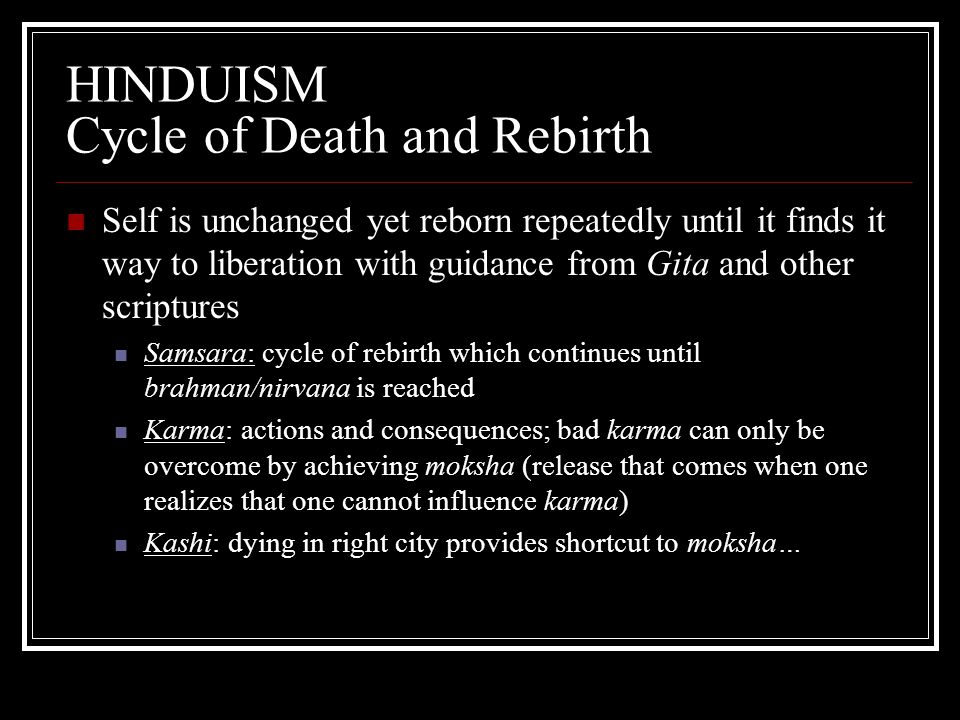 HINDUISM Cycle of Death and Rebirth Self is unchanged yet reborn repeatedly until it finds it way to liberation with guidance from Gita and other scri