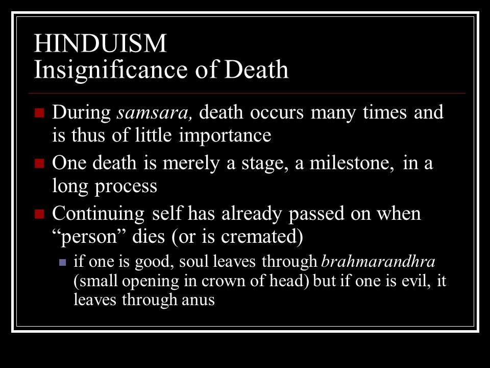 HINDUISM Insignificance of Death During samsara, death occurs many times and is thus of little importance One death is merely a stage, a milestone, in