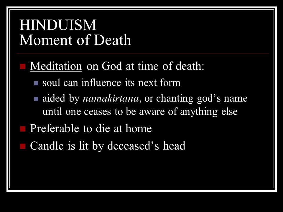 HINDUISM Moment of Death Meditation on God at time of death: soul can influence its next form aided by namakirtana, or chanting god's name until one c