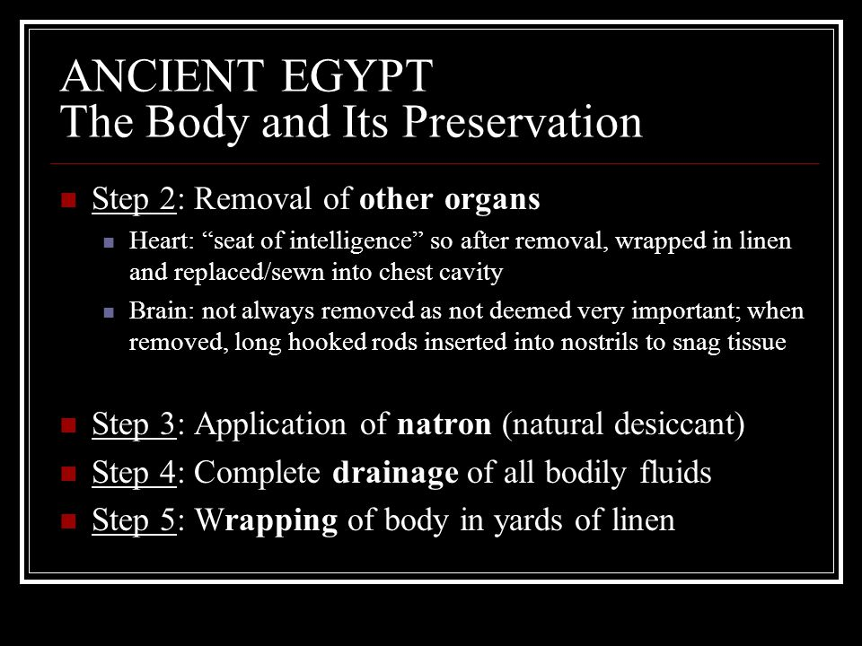 "ANCIENT EGYPT The Body and Its Preservation Step 2: Removal of other organs Heart: ""seat of intelligence"" so after removal, wrapped in linen and repla"