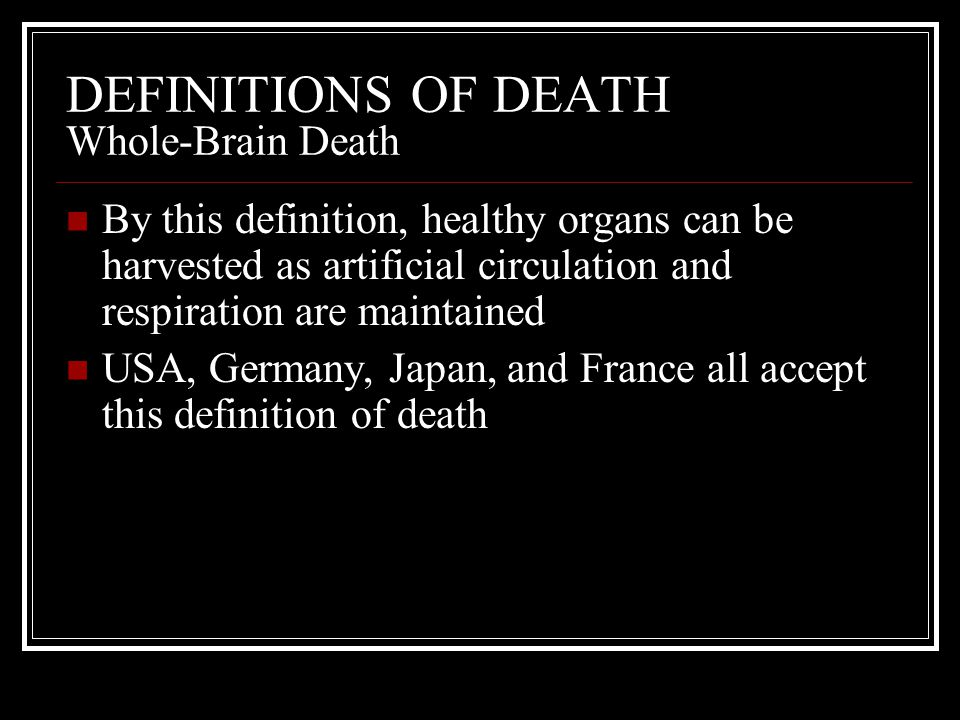 DEFINITIONS OF DEATH Whole-Brain Death By this definition, healthy organs can be harvested as artificial circulation and respiration are maintained US
